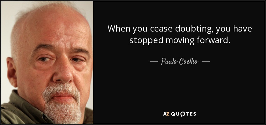 When you cease doubting, you have stopped moving forward. - Paulo Coelho
