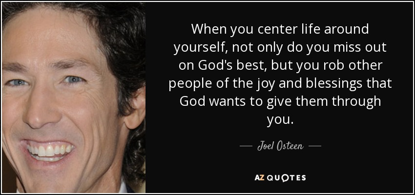 When you center life around yourself, not only do you miss out on God's best, but you rob other people of the joy and blessings that God wants to give them through you. - Joel Osteen