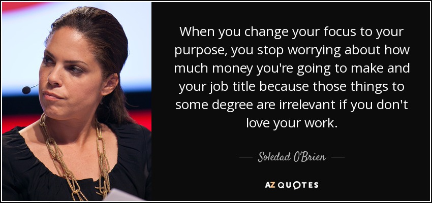 When you change your focus to your purpose, you stop worrying about how much money you're going to make and your job title because those things to some degree are irrelevant if you don't love your work. - Soledad O'Brien