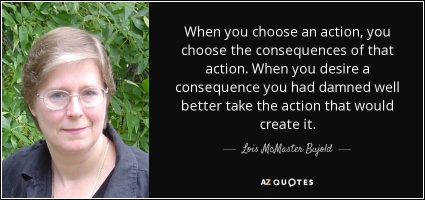 When you choose an action, you choose the consequences of that action. When you desire a consequence you had damned well better take the action that would create it. - Lois McMaster Bujold