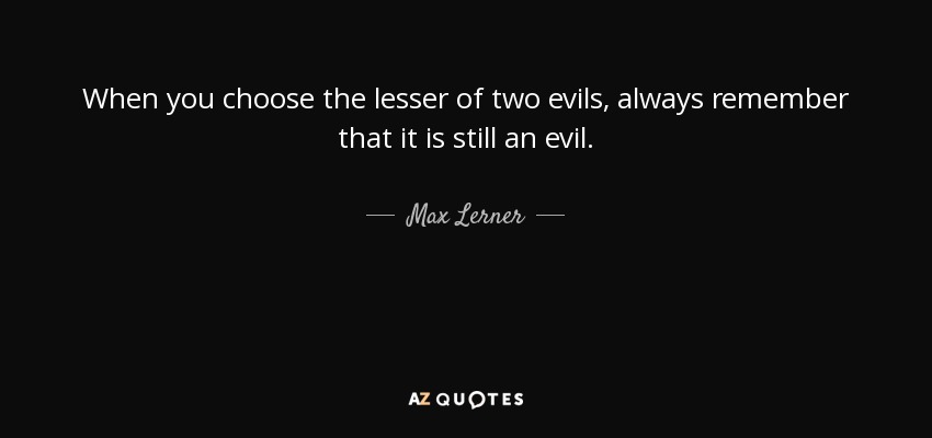 When you choose the lesser of two evils, always remember that it is still an evil. - Max Lerner