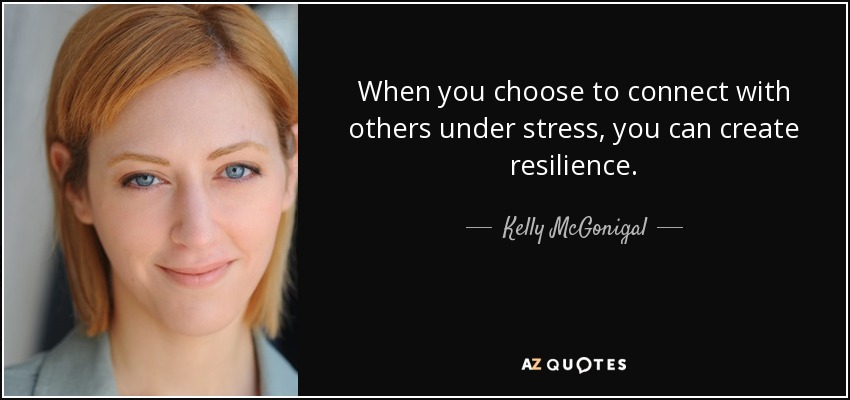 When you choose to connect with others under stress, you can create resilience. - Kelly McGonigal