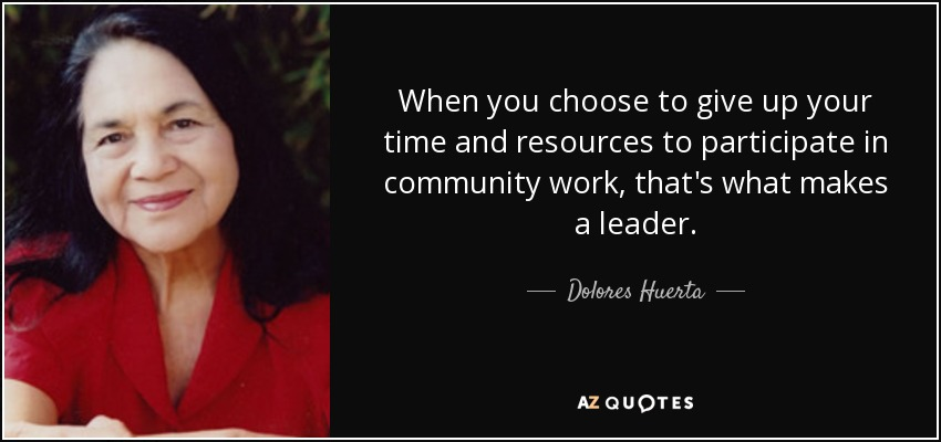 When you choose to give up your time and resources to participate in community work, that's what makes a leader. - Dolores Huerta