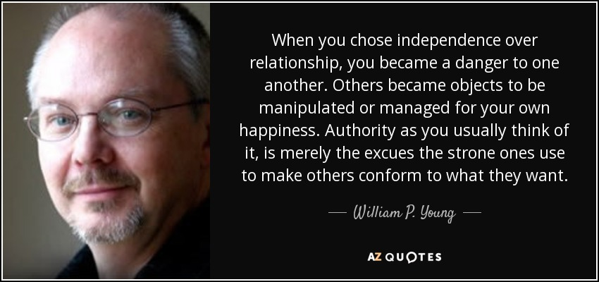 When you chose independence over relationship, you became a danger to one another. Others became objects to be manipulated or managed for your own happiness. Authority as you usually think of it, is merely the excues the strone ones use to make others conform to what they want. - William P. Young