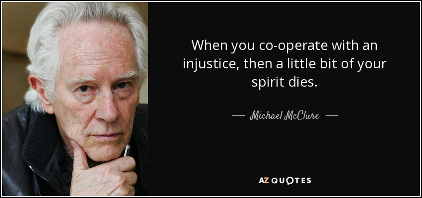 When you co-operate with an injustice, then a little bit of your spirit dies. - Michael McClure