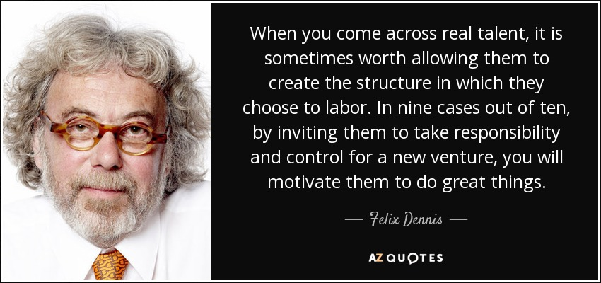 When you come across real talent, it is sometimes worth allowing them to create the structure in which they choose to labor. In nine cases out of ten, by inviting them to take responsibility and control for a new venture, you will motivate them to do great things. - Felix Dennis