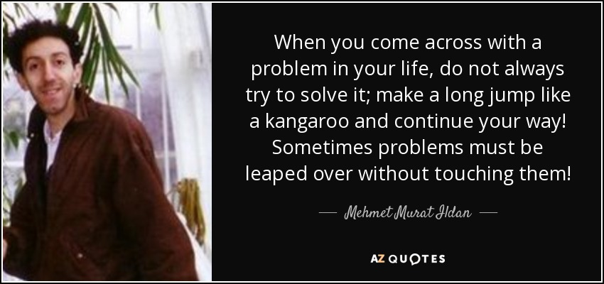When you come across with a problem in your life, do not always try to solve it; make a long jump like a kangaroo and continue your way! Sometimes problems must be leaped over without touching them! - Mehmet Murat Ildan
