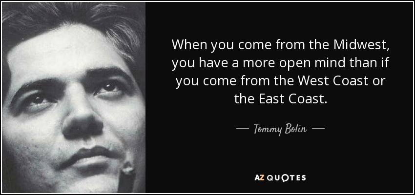 When you come from the Midwest, you have a more open mind than if you come from the West Coast or the East Coast. - Tommy Bolin