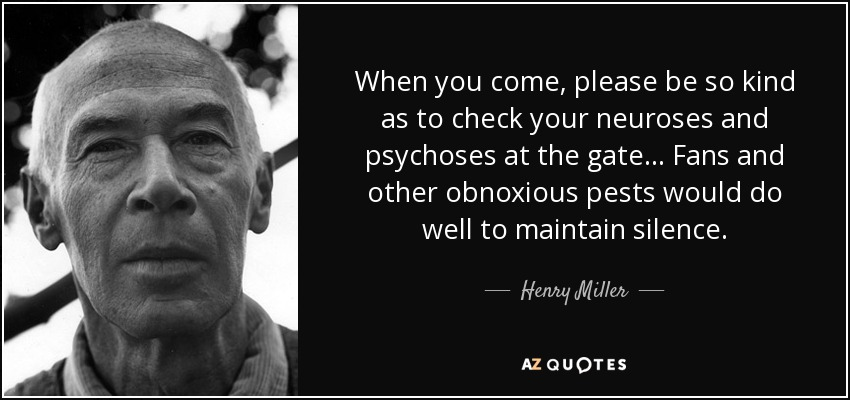 When you come, please be so kind as to check your neuroses and psychoses at the gate... Fans and other obnoxious pests would do well to maintain silence. - Henry Miller