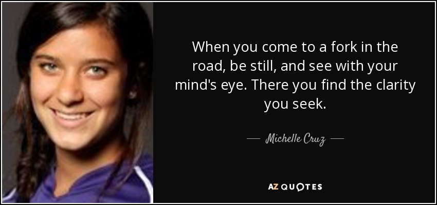 When you come to a fork in the road, be still, and see with your mind's eye. There you find the clarity you seek. - Michelle Cruz