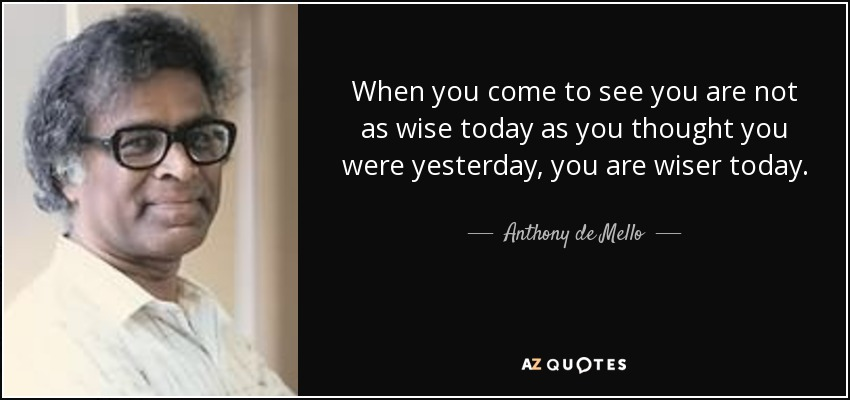 When you come to see you are not as wise today as you thought you were yesterday, you are wiser today. - Anthony de Mello