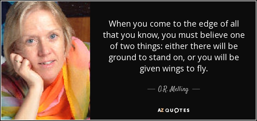 When you come to the edge of all that you know, you must believe one of two things: either there will be ground to stand on, or you will be given wings to fly. - O.R. Melling