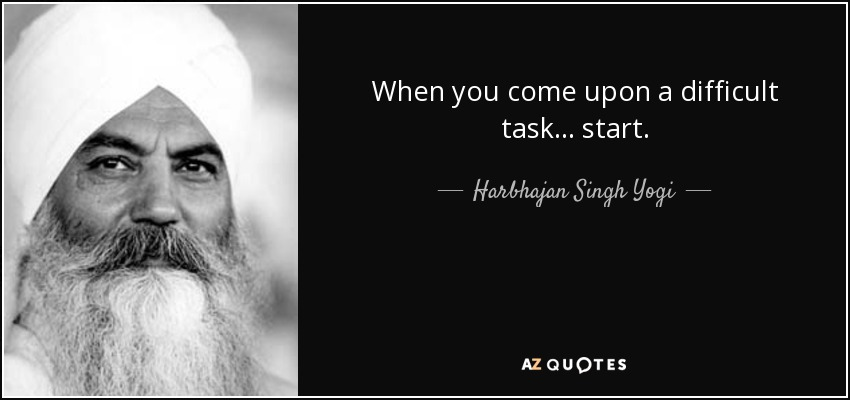 When you come upon a difficult task ... start. - Harbhajan Singh Yogi