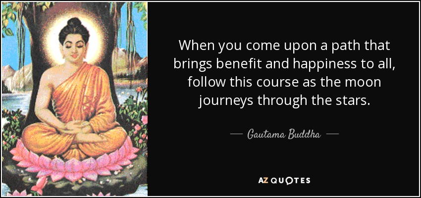When you come upon a path that brings benefit and happiness to all, follow this course as the moon journeys through the stars. - Gautama Buddha