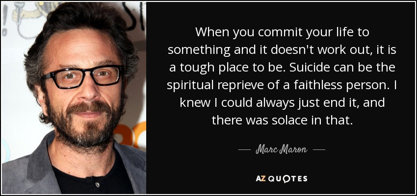 When you commit your life to something and it doesn't work out, it is a tough place to be. Suicide can be the spiritual reprieve of a faithless person. I knew I could always just end it, and there was solace in that. - Marc Maron