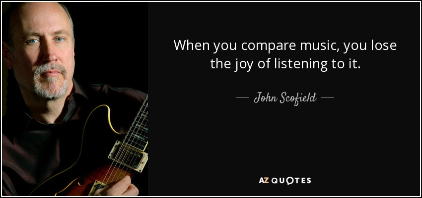 When you compare music, you lose the joy of listening to it. - John Scofield
