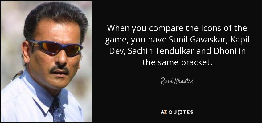 When you compare the icons of the game, you have Sunil Gavaskar, Kapil Dev, Sachin Tendulkar and Dhoni in the same bracket. - Ravi Shastri
