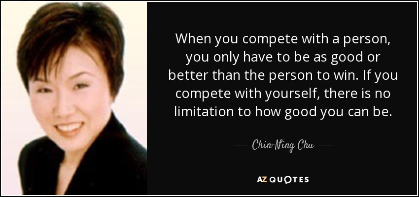 When you compete with a person, you only have to be as good or better than the person to win. If you compete with yourself, there is no limitation to how good you can be. - Chin-Ning Chu
