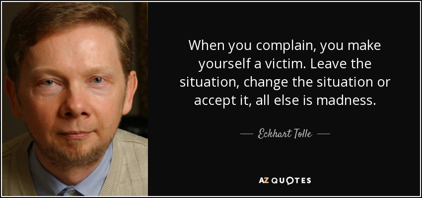 When you complain, you make yourself a victim. Leave the situation, change the situation or accept it, all else is madness. - Eckhart Tolle