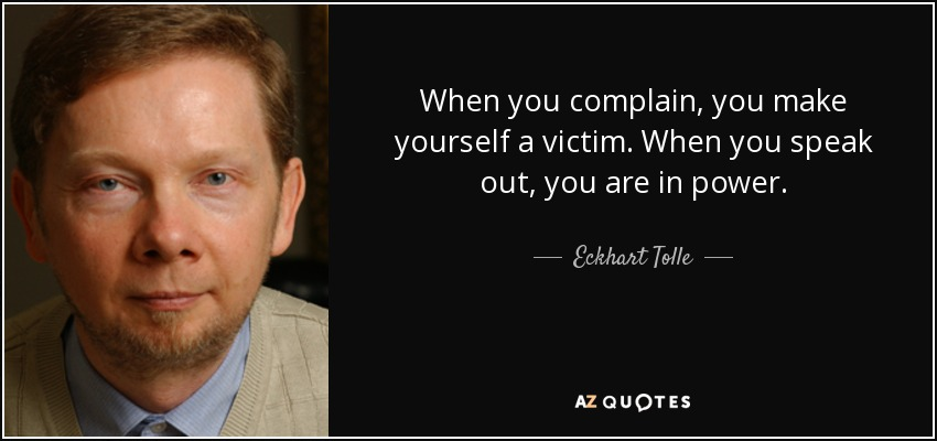 When you complain, you make yourself a victim. When you speak out, you are in power. - Eckhart Tolle