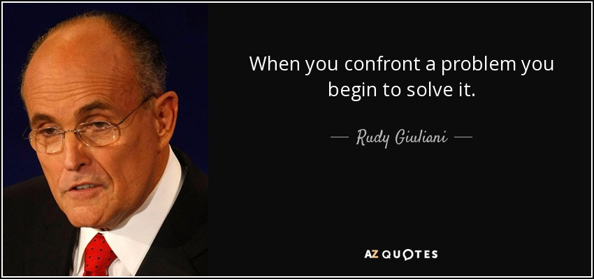 When you confront a problem you begin to solve it. - Rudy Giuliani