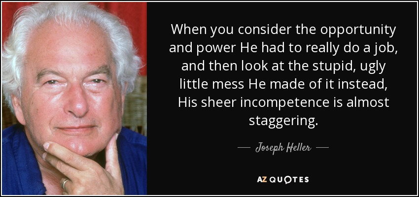When you consider the opportunity and power He had to really do a job, and then look at the stupid, ugly little mess He made of it instead, His sheer incompetence is almost staggering. - Joseph Heller
