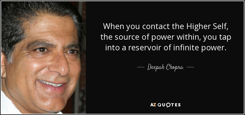 When you contact the Higher Self, the source of power within, you tap into a reservoir of infinite power. - Deepak Chopra