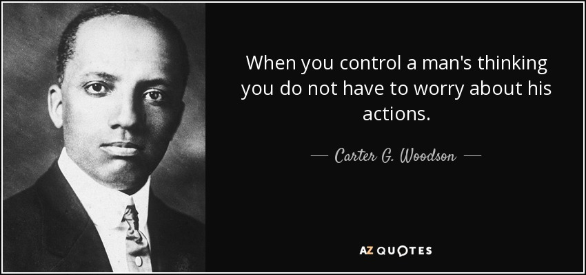 When you control a man's thinking you do not have to worry about his actions. - Carter G. Woodson