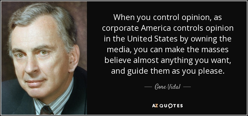 When you control opinion, as corporate America controls opinion in the United States by owning the media, you can make the masses believe almost anything you want, and guide them as you please. - Gore Vidal