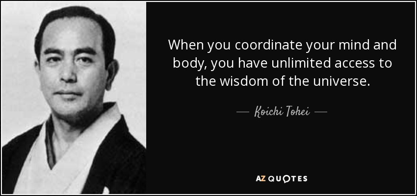 When you coordinate your mind and body, you have unlimited access to the wisdom of the universe. - Koichi Tohei