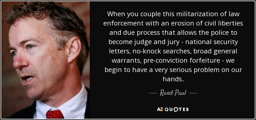 When you couple this militarization of law enforcement with an erosion of civil liberties and due process that allows the police to become judge and jury - national security letters, no-knock searches, broad general warrants, pre-conviction forfeiture - we begin to have a very serious problem on our hands. - Rand Paul
