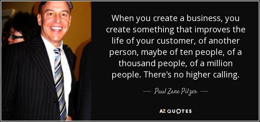 When you create a business, you create something that improves the life of your customer, of another person, maybe of ten people, of a thousand people, of a million people. There's no higher calling. - Paul Zane Pilzer