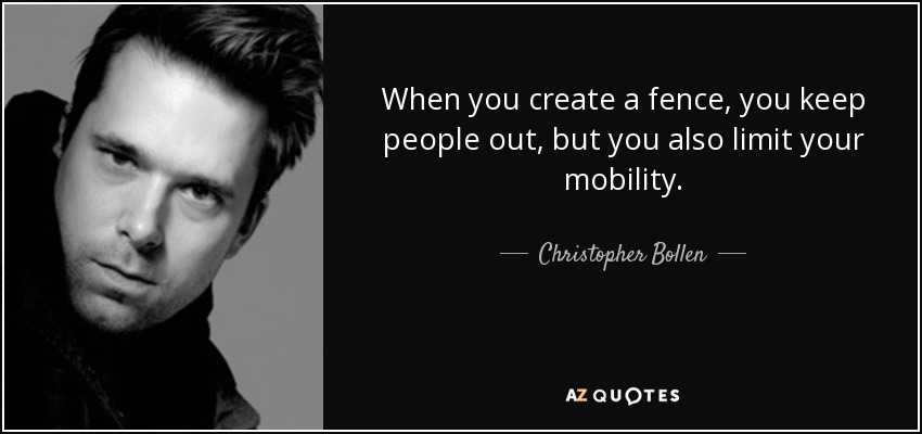 When you create a fence, you keep people out, but you also limit your mobility. - Christopher Bollen
