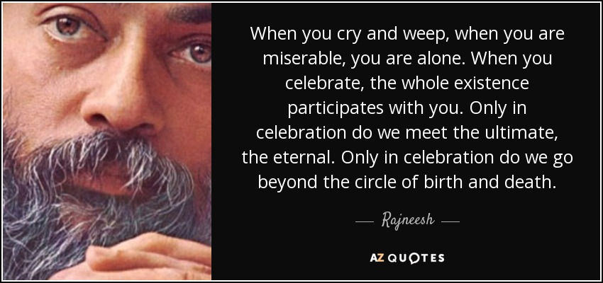 When you cry and weep, when you are miserable, you are alone. When you celebrate, the whole existence participates with you. Only in celebration do we meet the ultimate, the eternal. Only in celebration do we go beyond the circle of birth and death. - Rajneesh