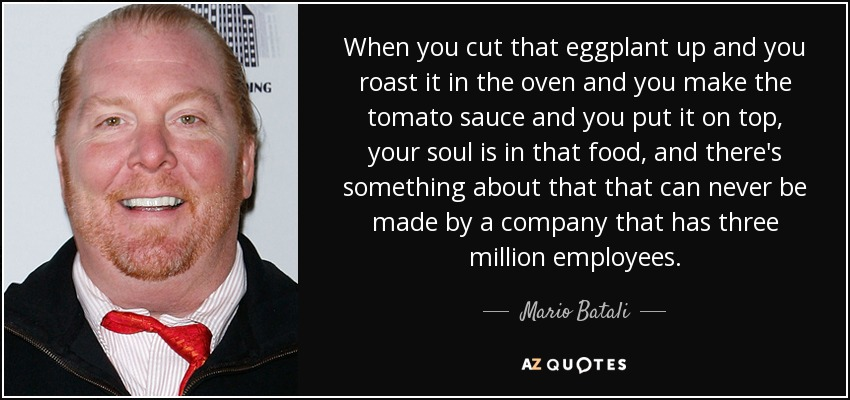 When you cut that eggplant up and you roast it in the oven and you make the tomato sauce and you put it on top, your soul is in that food, and there's something about that that can never be made by a company that has three million employees. - Mario Batali