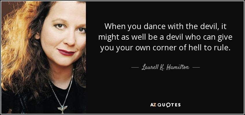 When you dance with the devil, it might as well be a devil who can give you your own corner of hell to rule. - Laurell K. Hamilton