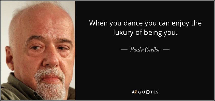 When you dance you can enjoy the luxury of being you. - Paulo Coelho
