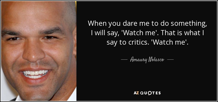 When you dare me to do something, I will say, 'Watch me'. That is what I say to critics. 'Watch me'. - Amaury Nolasco