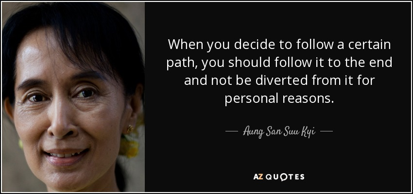 When you decide to follow a certain path, you should follow it to the end and not be diverted from it for personal reasons. - Aung San Suu Kyi