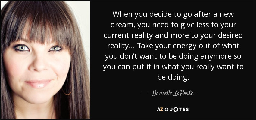 When you decide to go after a new dream, you need to give less to your current reality and more to your desired reality... Take your energy out of what you don't want to be doing anymore so you can put it in what you really want to be doing. - Danielle LaPorte