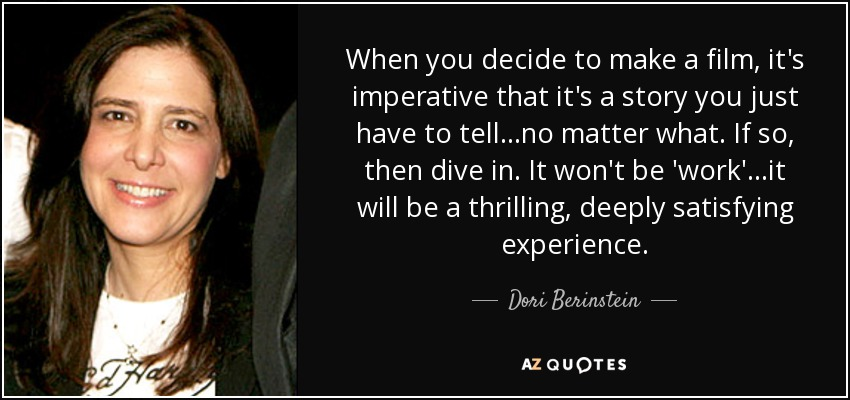 When you decide to make a film, it's imperative that it's a story you just have to tell...no matter what. If so, then dive in. It won't be 'work'...it will be a thrilling, deeply satisfying experience. - Dori Berinstein