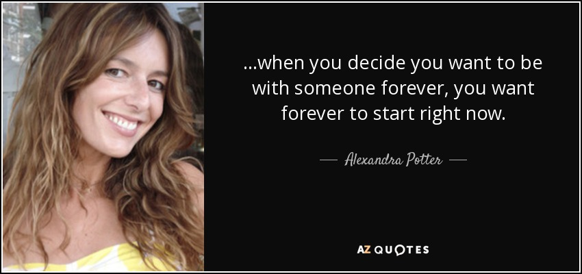 ...when you decide you want to be with someone forever, you want forever to start right now. - Alexandra Potter
