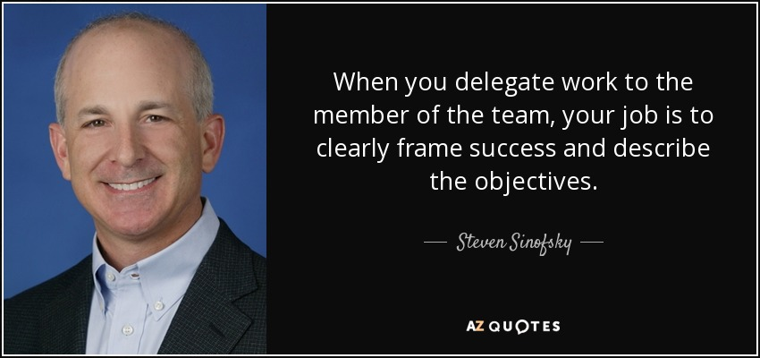 When you delegate work to the member of the team, your job is to clearly frame success and describe the objectives. - Steven Sinofsky
