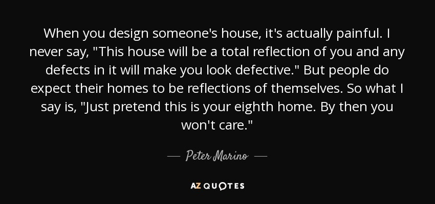 When you design someone's house, it's actually painful. I never say,