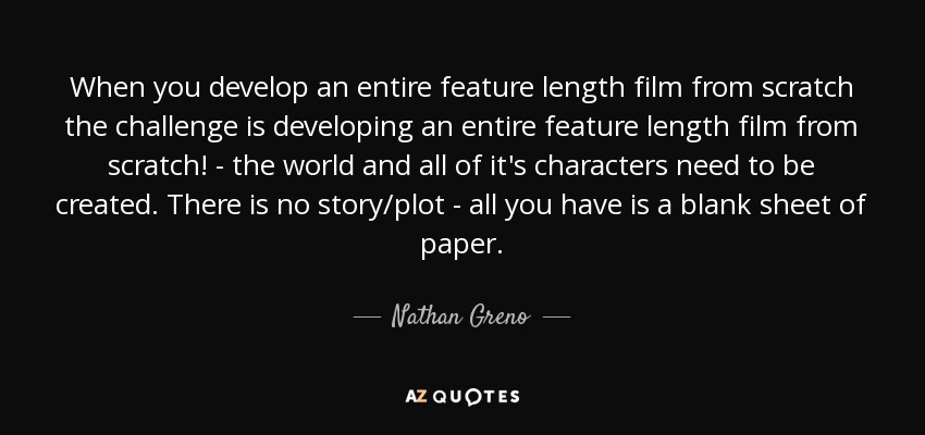 When you develop an entire feature length film from scratch the challenge is developing an entire feature length film from scratch! - the world and all of it's characters need to be created. There is no story/plot - all you have is a blank sheet of paper. - Nathan Greno