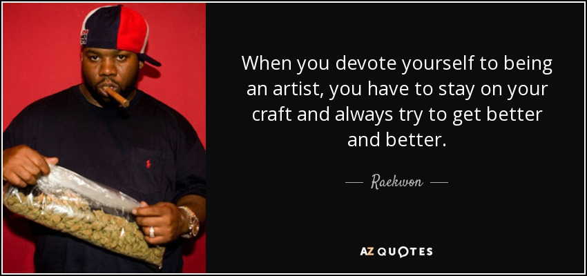 When you devote yourself to being an artist, you have to stay on your craft and always try to get better and better. - Raekwon