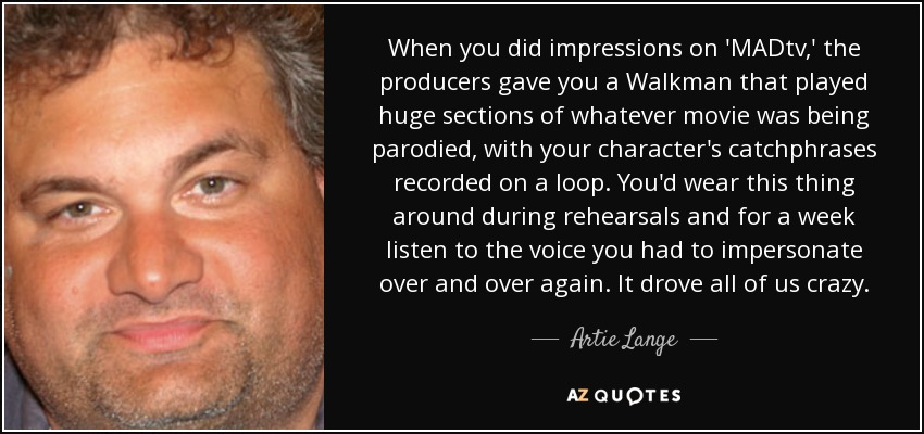 When you did impressions on 'MADtv,' the producers gave you a Walkman that played huge sections of whatever movie was being parodied, with your character's catchphrases recorded on a loop. You'd wear this thing around during rehearsals and for a week listen to the voice you had to impersonate over and over again. It drove all of us crazy. - Artie Lange