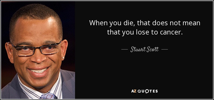 When you die, that does not mean that you lose to cancer. - Stuart Scott
