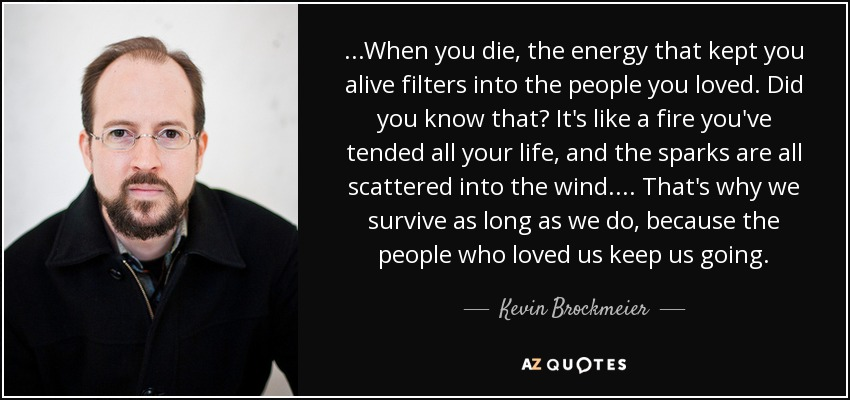 ...When you die, the energy that kept you alive filters into the people you loved. Did you know that? It's like a fire you've tended all your life, and the sparks are all scattered into the wind.... That's why we survive as long as we do, because the people who loved us keep us going. - Kevin Brockmeier