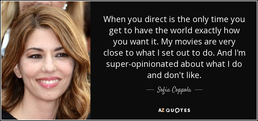 When you direct is the only time you get to have the world exactly how you want it. My movies are very close to what I set out to do. And I'm super-opinionated about what I do and don't like. - Sofia Coppola